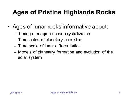 Jeff Taylor Ages of Highland Rocks1 Ages of Pristine Highlands Rocks Ages of lunar rocks informative about: –Timing of magma ocean crystallization –Timescales.