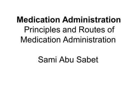 Medication Administration Principles and Routes of Medication Administration Sami Abu Sabet.
