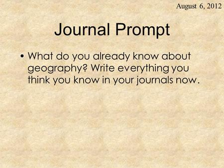 Journal Prompt What do you already know about geography? Write everything you think you know in your journals now. August 6, 2012.