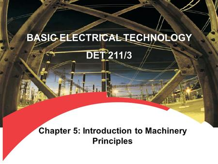 BASIC ELECTRICAL TECHNOLOGY DET 211/3 Chapter 5: Introduction to Machinery Principles.
