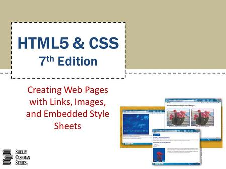 Creating Web Pages with Links, Images, and Embedded Style Sheets HTML5 & CSS 7 th Edition.