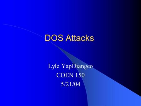 DOS Attacks Lyle YapDiangco COEN 150 5/21/04. Background DOS attacks have been around for decades Usually intentional and malicious Can cost a target.