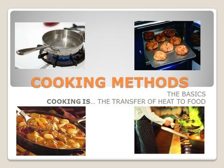 COOKING METHODS THE BASICS COOKING IS… THE TRANSFER OF HEAT TO FOOD.