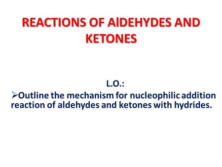 REACTIONS OF AlDEHYDES AND KETONES L.O.:  Outline the mechanism for nucleophilic addition reaction of aldehydes and ketones with hydrides.