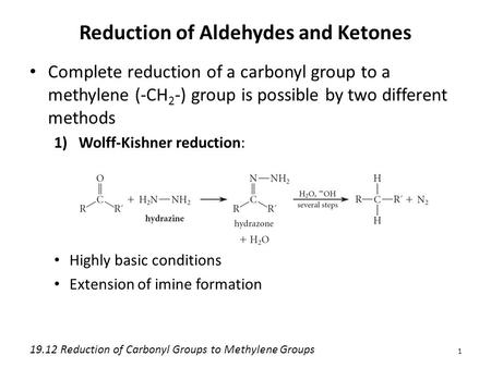 Reduction of Aldehydes and Ketones Complete reduction of a carbonyl group to a methylene (-CH 2 -) group is possible by two different methods 1)Wolff-Kishner.