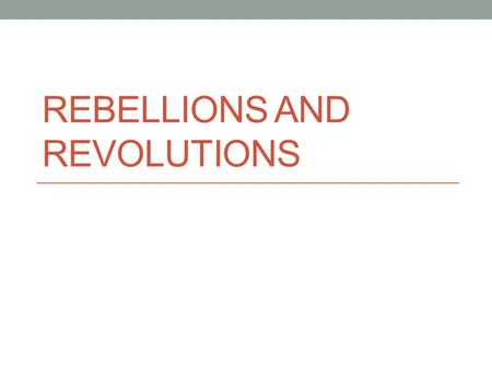 REBELLIONS AND REVOLUTIONS. Directions On a sheet of paper (need 2) Read the posters List when the event happened and where Who were the major figures/nations.