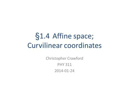 §1.4 Affine space; Curvilinear coordinates Christopher Crawford PHY 311 2014-01-24.