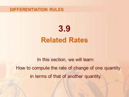 3.9 Related Rates In this section, we will learn: How to compute the rate of change of one quantity in terms of that of another quantity. DIFFERENTIATION.