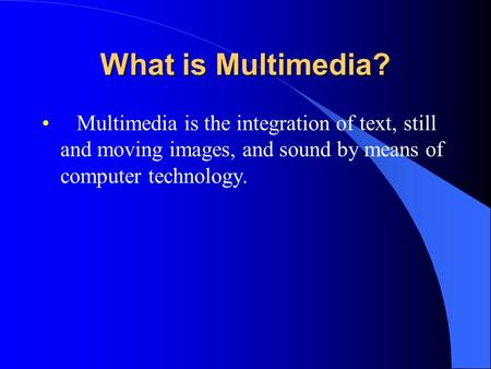 What is Multimedia? Multimedia is the integration of text, still and moving images, and sound by means of computer technology.