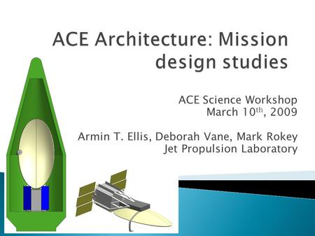 ACE Science Workshop March 10 th, 2009 Armin T. Ellis, Deborah Vane, Mark Rokey Jet Propulsion Laboratory.