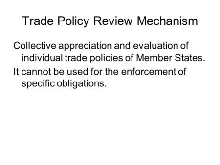 Trade Policy Review Mechanism Collective appreciation and evaluation of individual trade policies of Member States. It cannot be used for the enforcement.