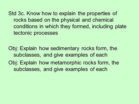 Std 3c. Know how to explain the properties of rocks based on the physical and chemical conditions in which they formed, including plate tectonic processes.