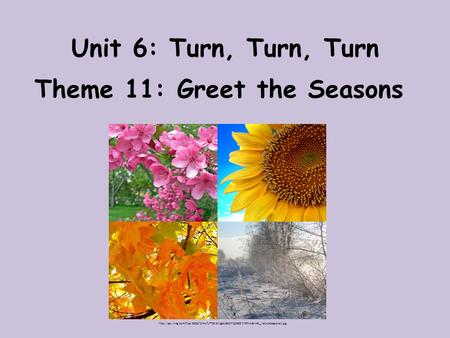 Unit 6: Turn, Turn, Turn Theme 11: Greet the Seasons