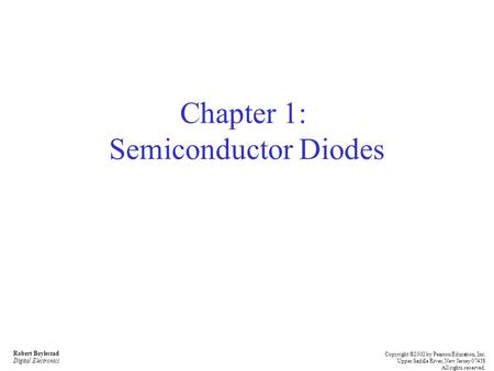 Robert Boylestad Digital Electronics Copyright ©2002 by Pearson Education, Inc. Upper Saddle River, New Jersey 07458 All rights reserved. Chapter 1: Semiconductor.