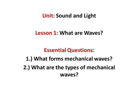 Unit: Sound and Light Lesson 1: What are Waves? Essential Questions: 1.) What forms mechanical waves? 2.) What are the types of mechanical waves?