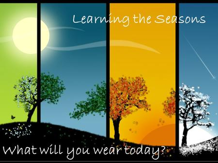 What will you wear today? Learning the Seasons. Dressing for the weather! Rainy and warm Windy and cool Snowy and cold Match the weather to the season!