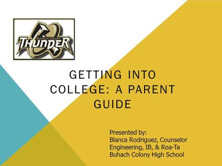 GETTING INTO COLLEGE: A PARENT GUIDE Presented by: Blanca Rodriguez, Counselor Engineering, IB, & Roa-Ta Buhach Colony High School.