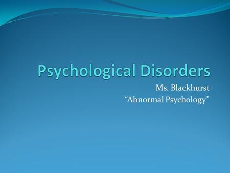 "Ms. Blackhurst ""Abnormal Psychology"". Disclaimer: Don't, in the course of this chapter, contract ""Medical Student's Disease."" The belief that, as you."