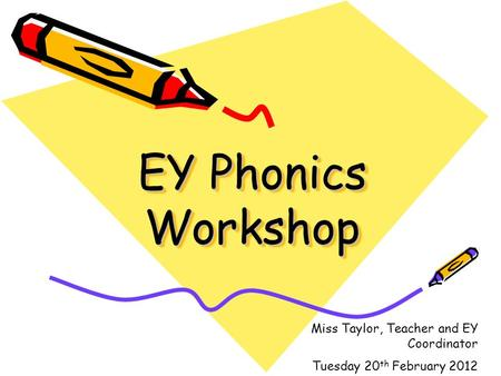 EY Phonics Workshop Miss Taylor, Teacher and EY Coordinator Tuesday 20 th February 2012.