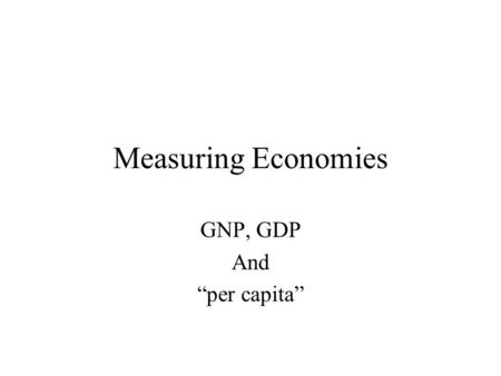 "Measuring Economies GNP, GDP And ""per capita"". Measuring the Size of the Economy GNP & GDP measure the size of the Economy. GNP or ""Gross National Product"""