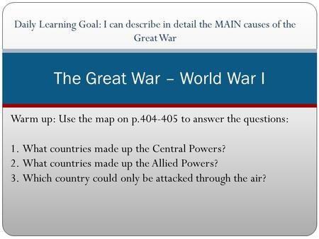Daily Learning Goal: I can describe in detail the MAIN causes of the Great War The Great War – World War I Warm up: Use the map on p.404-405 to answer.