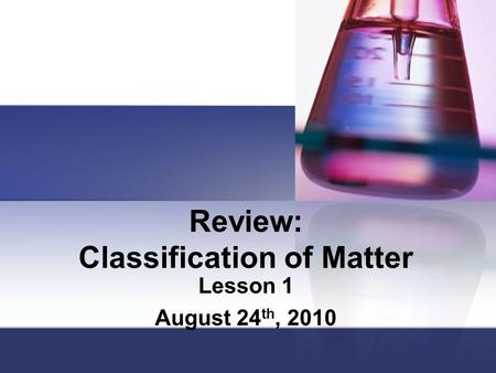 Review: Classification of Matter Lesson 1 August 24 th, 2010.