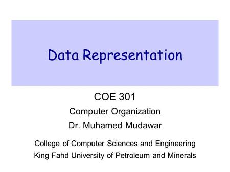 Data Representation COE 301 Computer Organization Dr. Muhamed Mudawar College of Computer Sciences and Engineering King Fahd University of Petroleum and.