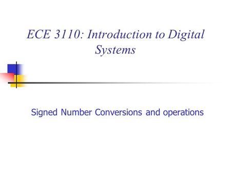 ECE 3110: Introduction to Digital Systems Signed Number Conversions and operations.