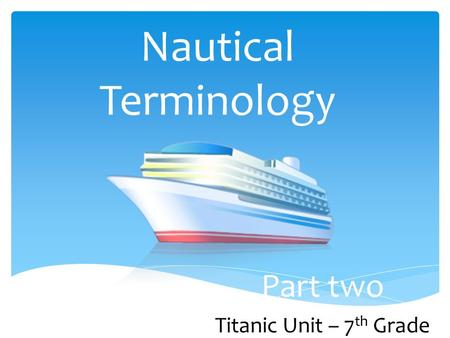 Nautical Terminology Part two Titanic Unit – 7 th Grade.