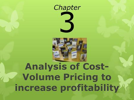 Analysis of Cost- Volume Pricing to increase profitability Chapter 3.