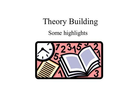 Theory Building Some highlights. THEORY A coherent set of general propositions used as principles of explanation of the apparent relationships of certain.