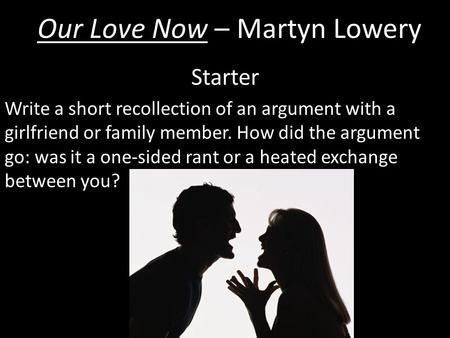 Our Love Now – Martyn Lowery Starter Write a short recollection of an argument with a girlfriend or family member. How did the argument go: was it a one-sided.