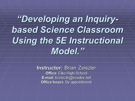 """Developing an Inquiry- based Science Classroom Using the 5E Instructional Model."" Instructor: Brian Zeiszler Office: Elko High School"