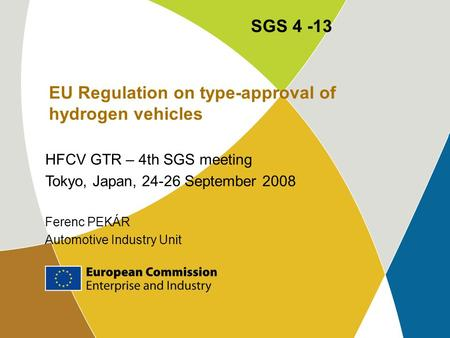 EU Regulation on type-approval of hydrogen vehicles HFCV GTR – 4th SGS meeting Tokyo, Japan, 24-26 September 2008 Ferenc PEKÁR Automotive Industry Unit.