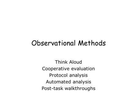 Observational Methods Think Aloud Cooperative evaluation Protocol analysis Automated analysis Post-task walkthroughs.