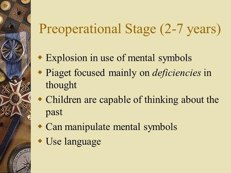 Preoperational Stage (2-7 years)  Explosion in use of mental symbols  Piaget focused mainly on deficiencies in thought  Children are capable of thinking.