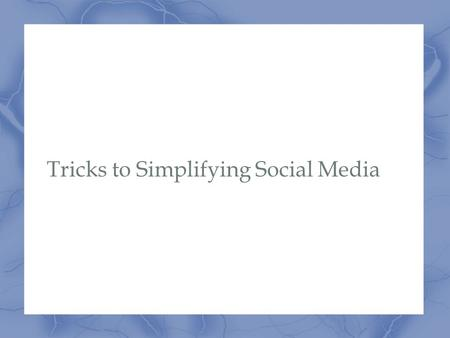 Tricks to Simplifying Social Media. Overview Building Resources Scheduling Posts Gaining Likes and Followers Being Social Extras.