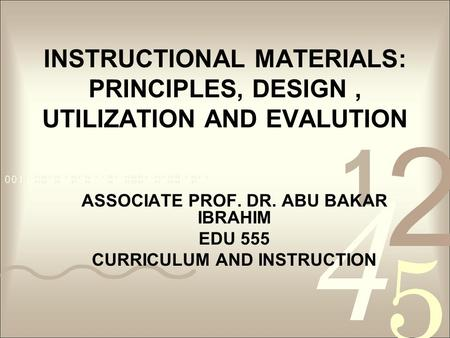 INSTRUCTIONAL MATERIALS: PRINCIPLES, DESIGN, UTILIZATION AND EVALUTION ASSOCIATE PROF. DR. ABU BAKAR IBRAHIM EDU 555 CURRICULUM AND INSTRUCTION.