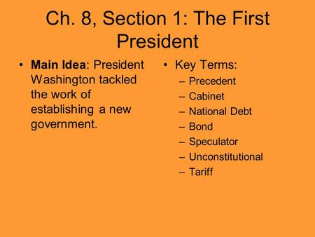 Ch. 8, Section 1: The First President Main Idea: President Washington tackled the work of establishing a new government. Key Terms: –Precedent –Cabinet.