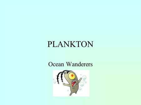 PLANKTON Ocean Wanderers. Going with the Flow Weak or non- swimmers May move up and down in the water column.