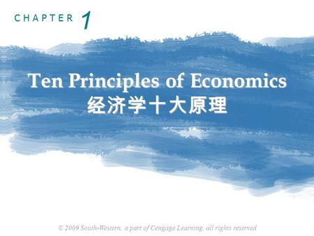 © 2009 South-Western, a part of Cengage Learning, all rights reserved C H A P T E R Ten Principles of Economics 经济学十大原理 1.