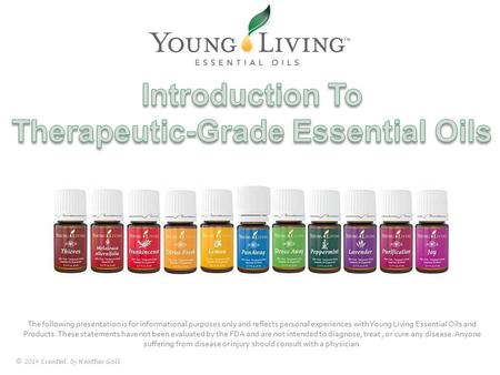 © 2014 Created by Heather Gall The following presentation is for informational purposes only and reflects personal experiences with Young Living Essential.