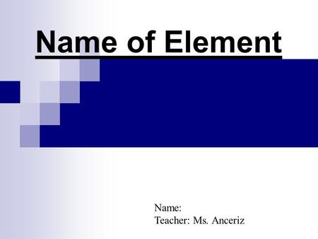 Name of Element Name: Teacher: Ms. Anceriz.  Name of Element: Symbol: Date Element was discovered: Atomic Mass: Atomic number: Type of element: (metal,