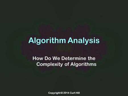 Copyright © 2014 Curt Hill Algorithm Analysis How Do We Determine the Complexity of Algorithms.