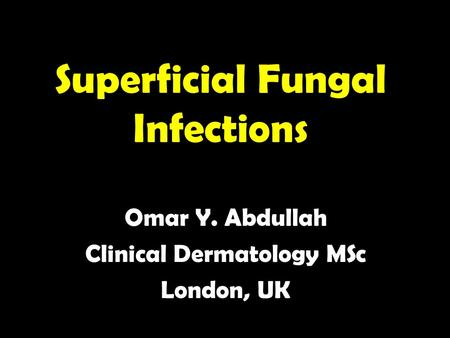Superficial Fungal Infections Omar Y. Abdullah Clinical Dermatology MSc London, UK.