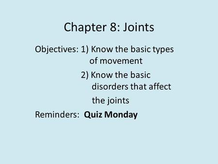 Chapter 8: Joints Objectives: 1) Know the basic types of movement 2) Know the basic disorders that affect the joints Reminders: Quiz Monday.