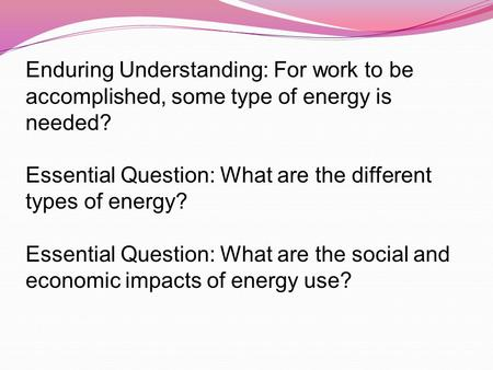 Enduring Understanding: For work to be accomplished, some type of energy is needed? Essential Question: What are the different types of energy? Essential.
