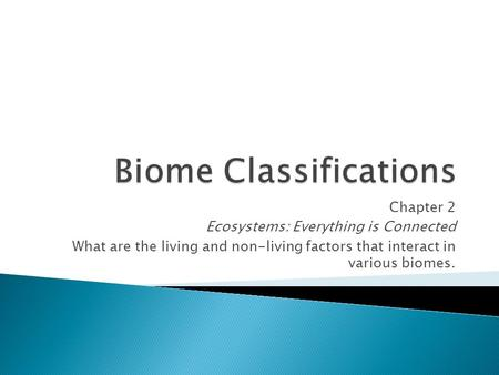 Chapter 2 Ecosystems: Everything is Connected What are the living and non-living factors that interact in various biomes.