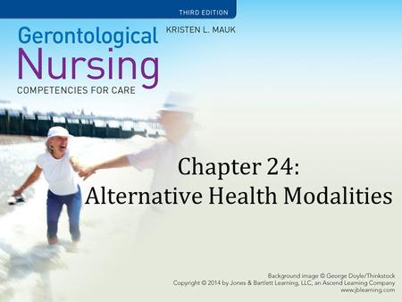 Chapter 24: Alternative Health Modalities. Learning Objectives Explain each classification of CAM. Discuss nursing interventions associated with the most.