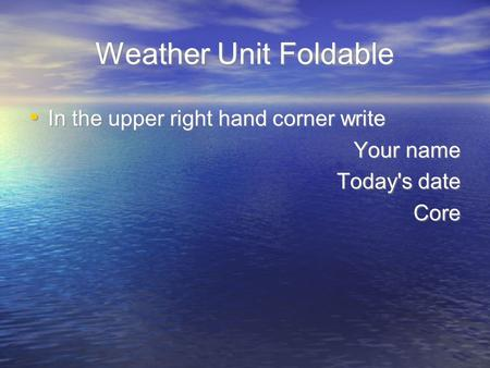 Weather Unit Foldable In the upper right hand corner write Your name Today's date Core In the upper right hand corner write Your name Today's date Core.